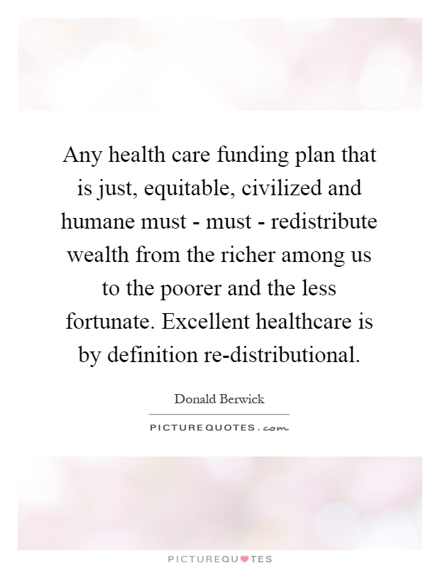 Any health care funding plan that is just, equitable, civilized and humane must - must - redistribute wealth from the richer among us to the poorer and the less fortunate. Excellent healthcare is by definition re-distributional Picture Quote #1