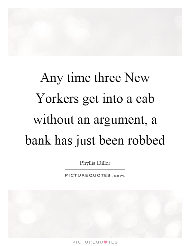 Any time three New Yorkers get into a cab without an argument, a bank has just been robbed Picture Quote #1