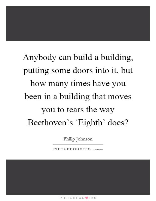 Anybody can build a building, putting some doors into it, but how many times have you been in a building that moves you to tears the way Beethoven's 'Eighth' does? Picture Quote #1