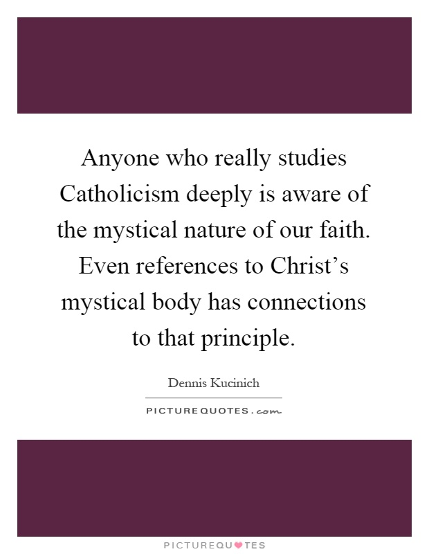 Anyone who really studies Catholicism deeply is aware of the mystical nature of our faith. Even references to Christ's mystical body has connections to that principle Picture Quote #1