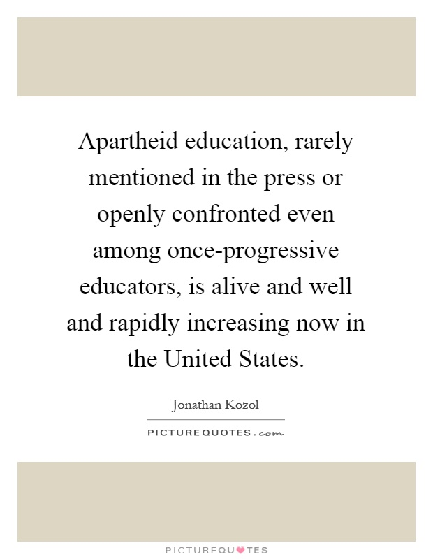 Apartheid education, rarely mentioned in the press or openly confronted even among once-progressive educators, is alive and well and rapidly increasing now in the United States Picture Quote #1