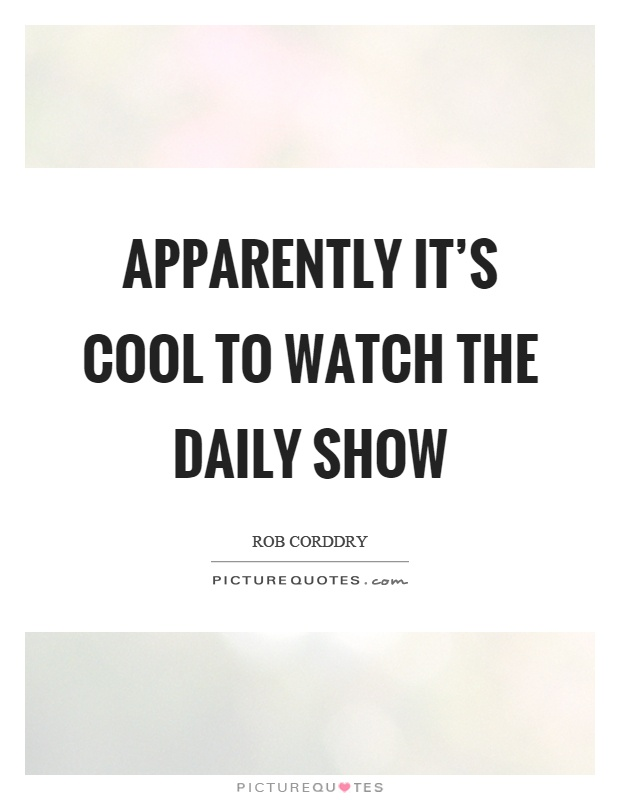 Apparently it's cool to watch The Daily Show Picture Quote #1