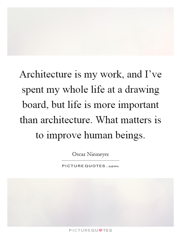Architecture is my work, and I've spent my whole life at a drawing board, but life is more important than architecture. What matters is to improve human beings Picture Quote #1