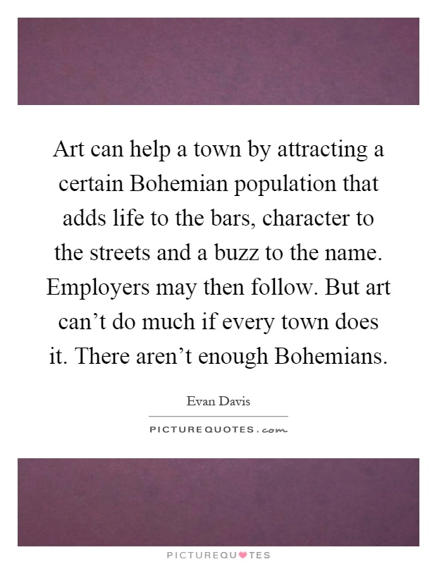 Art can help a town by attracting a certain Bohemian population that adds life to the bars, character to the streets and a buzz to the name. Employers may then follow. But art can't do much if every town does it. There aren't enough Bohemians Picture Quote #1