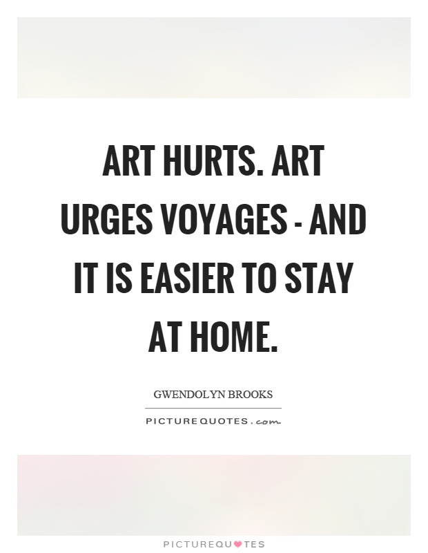 Art hurts. Art urges voyages - and it is easier to stay at home Picture Quote #1