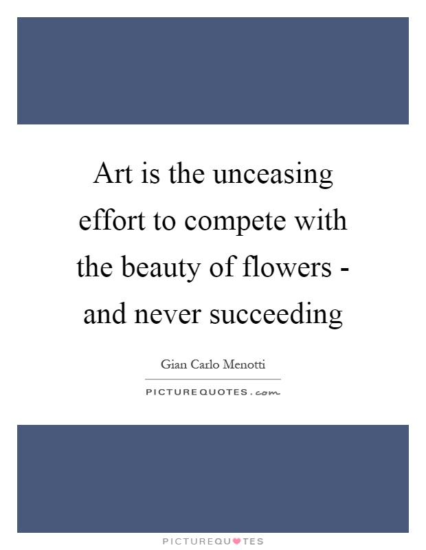 Art is the unceasing effort to compete with the beauty of flowers - and never succeeding Picture Quote #1