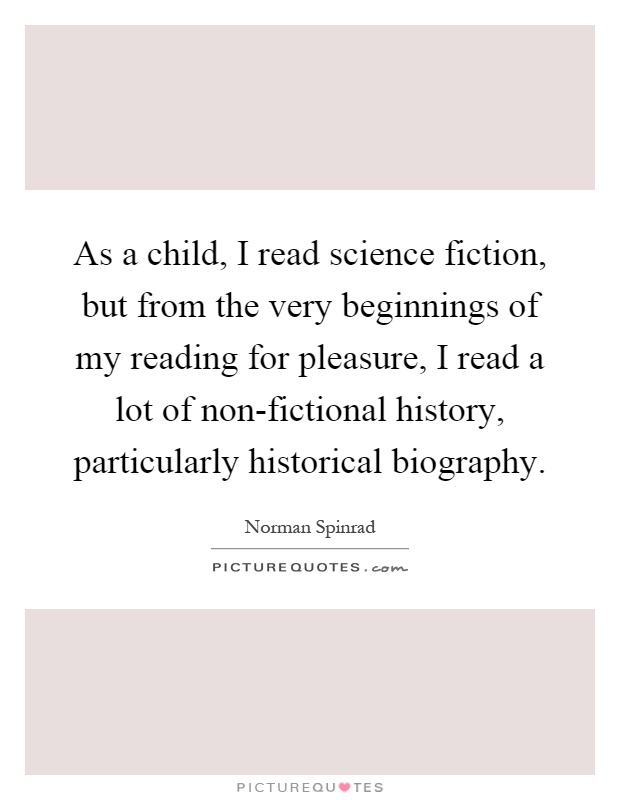As a child, I read science fiction, but from the very beginnings of my reading for pleasure, I read a lot of non-fictional history, particularly historical biography Picture Quote #1