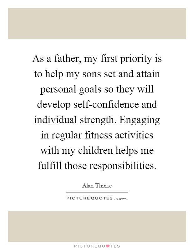 As a father, my first priority is to help my sons set and attain personal goals so they will develop self-confidence and individual strength. Engaging in regular fitness activities with my children helps me fulfill those responsibilities Picture Quote #1