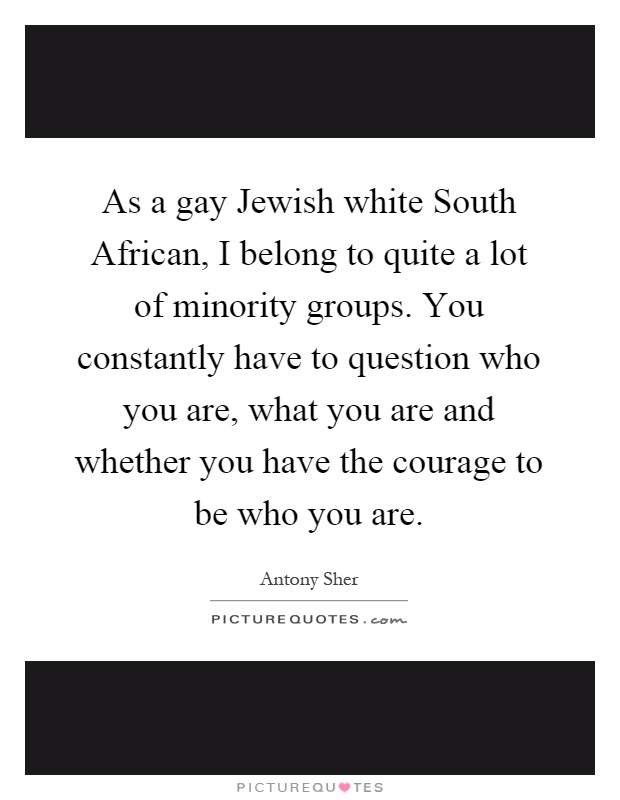 As a gay Jewish white South African, I belong to quite a lot of minority groups. You constantly have to question who you are, what you are and whether you have the courage to be who you are Picture Quote #1