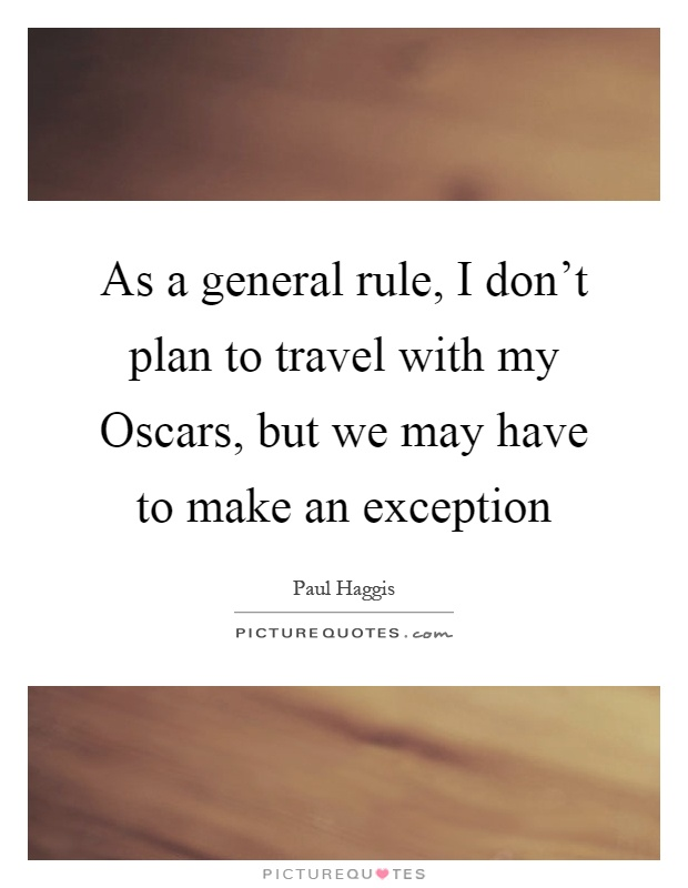 As a general rule, I don't plan to travel with my Oscars, but we may have to make an exception Picture Quote #1