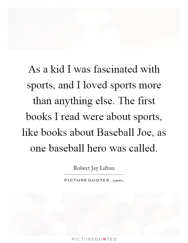 As a kid I was fascinated with sports, and I loved sports more than anything else. The first books I read were about sports, like books about Baseball Joe, as one baseball hero was called Picture Quote #1