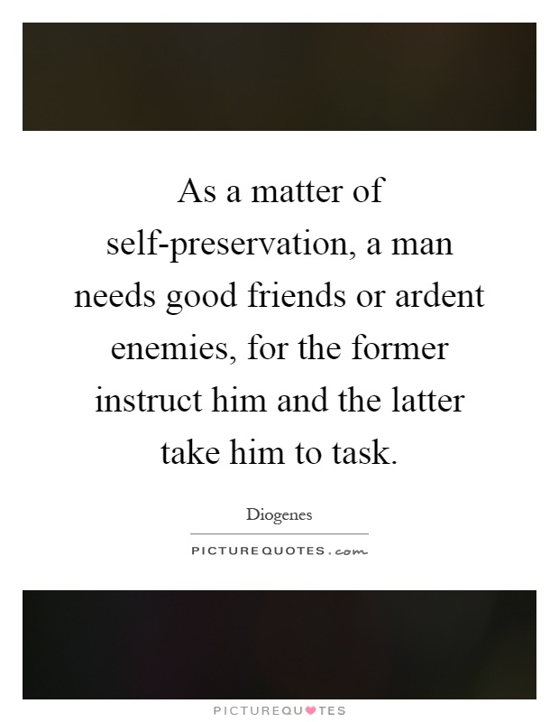 As a matter of self-preservation, a man needs good friends or ardent enemies, for the former instruct him and the latter take him to task Picture Quote #1