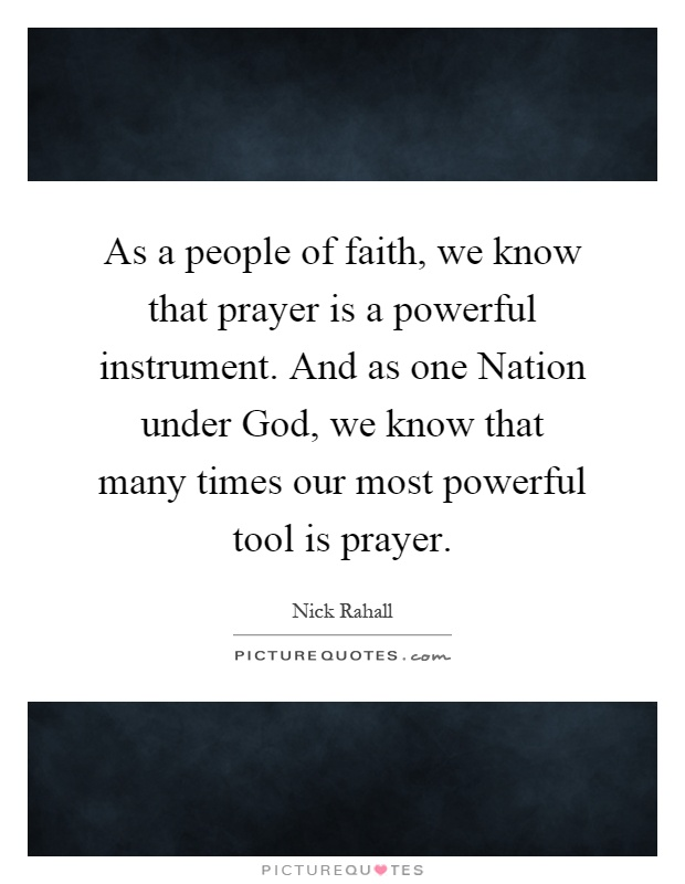 As a people of faith, we know that prayer is a powerful instrument. And as one Nation under God, we know that many times our most powerful tool is prayer Picture Quote #1