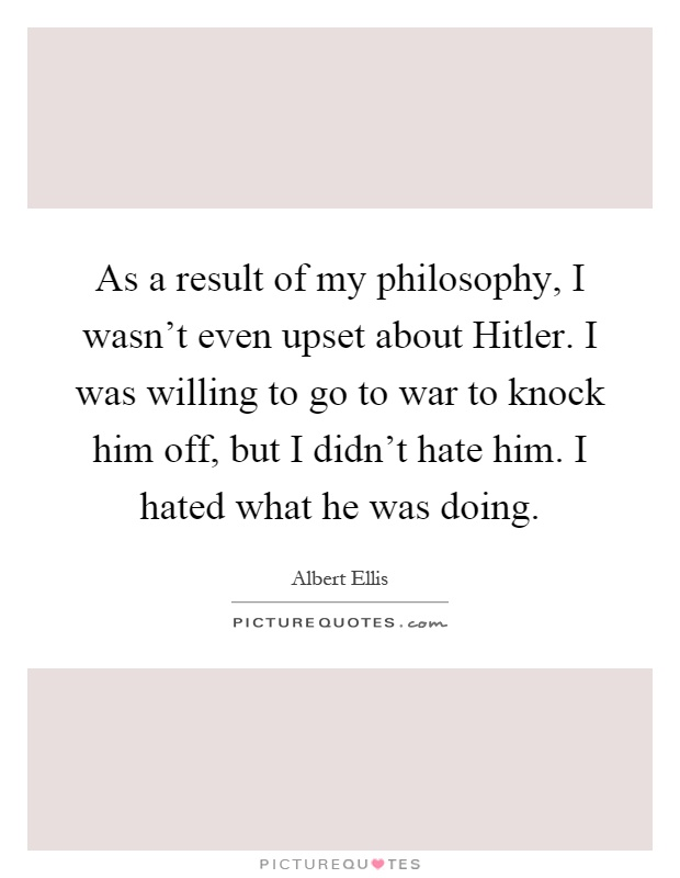 as a result of my philosophy i wasn t even upset about hitler  as a result of my philosophy i wasn t even upset about hitler i was willing to go to war to knock him off but i didn t hate him