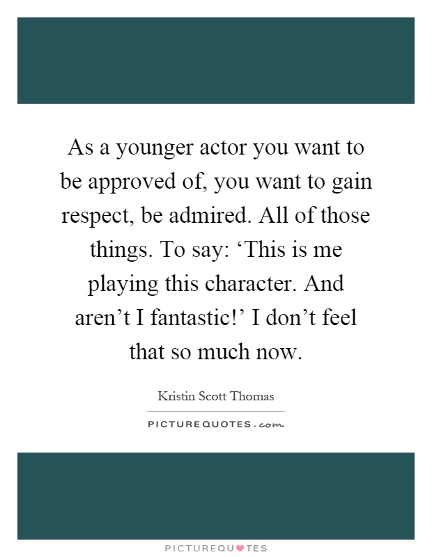 As a younger actor you want to be approved of, you want to gain respect, be admired. All of those things. To say: 'This is me playing this character. And aren't I fantastic!' I don't feel that so much now Picture Quote #1