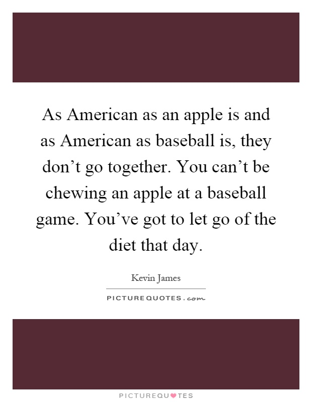 As American as an apple is and as American as baseball is, they don't go together. You can't be chewing an apple at a baseball game. You've got to let go of the diet that day Picture Quote #1