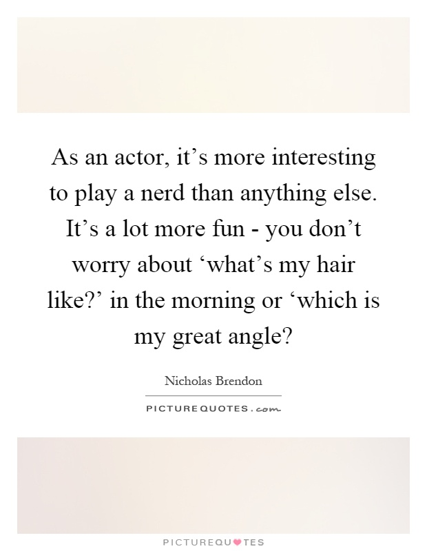 As an actor, it's more interesting to play a nerd than anything else. It's a lot more fun - you don't worry about 'what's my hair like?' in the morning or 'which is my great angle? Picture Quote #1