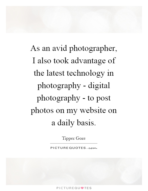 As an avid photographer, I also took advantage of the latest technology in photography - digital photography - to post photos on my website on a daily basis Picture Quote #1
