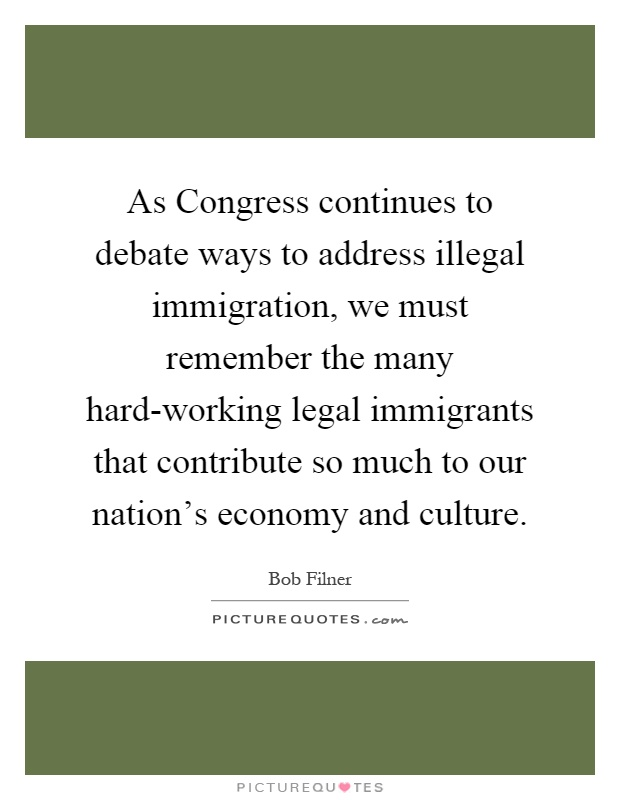 As Congress continues to debate ways to address illegal immigration, we must remember the many hard-working legal immigrants that contribute so much to our nation's economy and culture Picture Quote #1