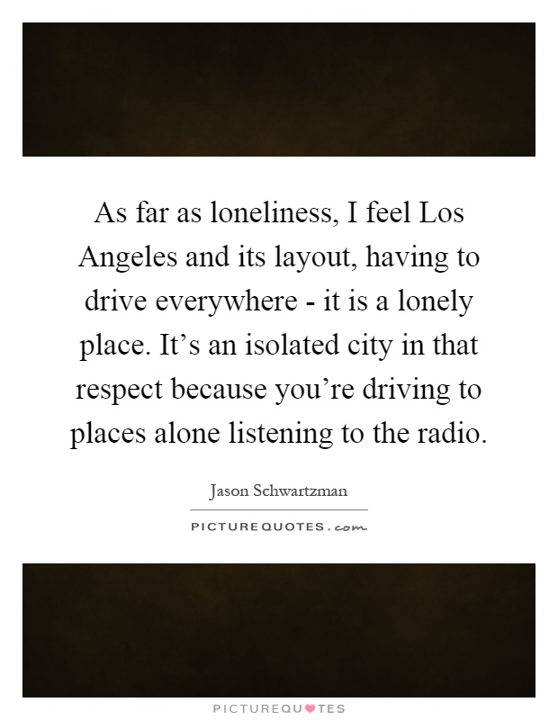 As far as loneliness, I feel Los Angeles and its layout, having to drive everywhere - it is a lonely place. It's an isolated city in that respect because you're driving to places alone listening to the radio Picture Quote #1