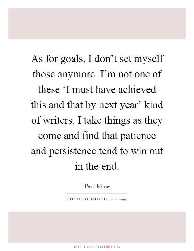 As for goals, I don't set myself those anymore. I'm not one of these 'I must have achieved this and that by next year' kind of writers. I take things as they come and find that patience and persistence tend to win out in the end Picture Quote #1
