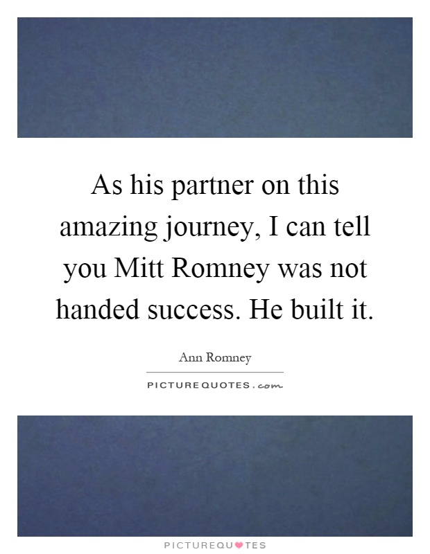 As his partner on this amazing journey, I can tell you Mitt Romney was not handed success. He built it Picture Quote #1