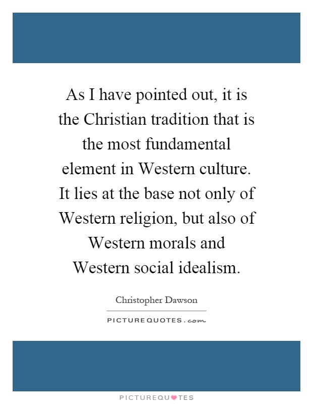 As I have pointed out, it is the Christian tradition that is the most fundamental element in Western culture. It lies at the base not only of Western religion, but also of Western morals and Western social idealism Picture Quote #1