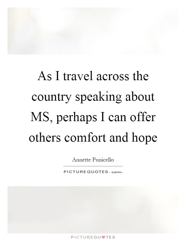 As I travel across the country speaking about MS, perhaps I can offer others comfort and hope Picture Quote #1