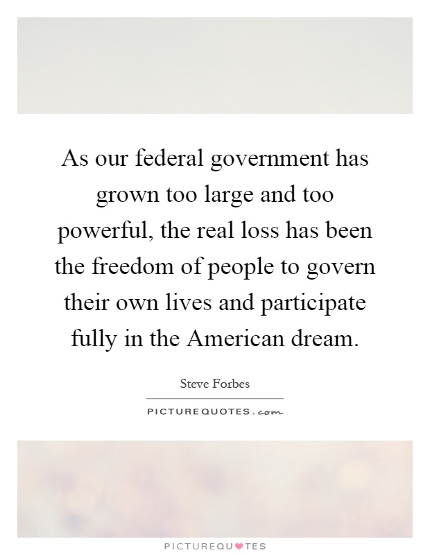 As our federal government has grown too large and too powerful, the real loss has been the freedom of people to govern their own lives and participate fully in the American dream Picture Quote #1
