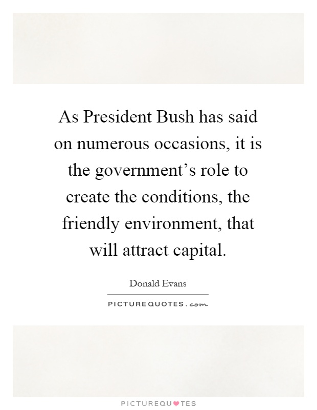 As President Bush has said on numerous occasions, it is the government's role to create the conditions, the friendly environment, that will attract capital Picture Quote #1