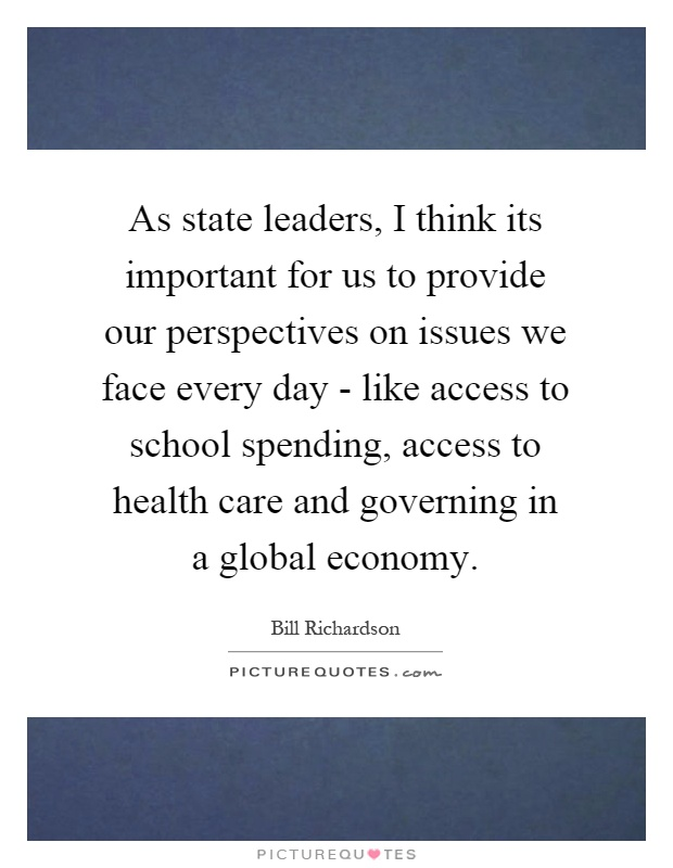 As state leaders, I think its important for us to provide our perspectives on issues we face every day - like access to school spending, access to health care and governing in a global economy Picture Quote #1