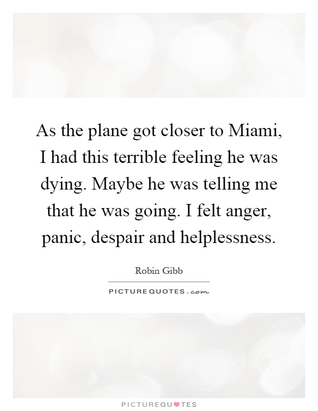 As the plane got closer to Miami, I had this terrible feeling he was dying. Maybe he was telling me that he was going. I felt anger, panic, despair and helplessness Picture Quote #1