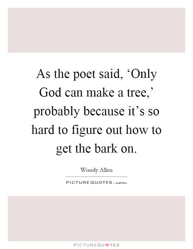 As the poet said, 'Only God can make a tree,' probably because it's so hard to figure out how to get the bark on Picture Quote #1