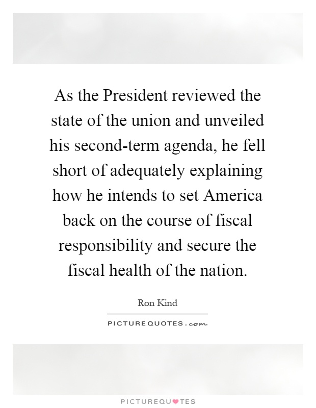 As the President reviewed the state of the union and unveiled his second-term agenda, he fell short of adequately explaining how he intends to set America back on the course of fiscal responsibility and secure the fiscal health of the nation Picture Quote #1