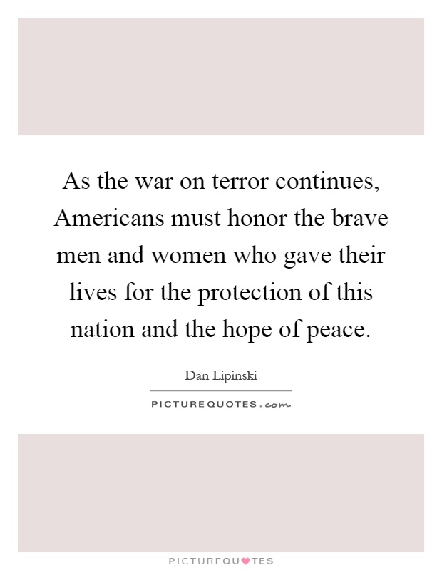 As the war on terror continues, Americans must honor the brave men and women who gave their lives for the protection of this nation and the hope of peace Picture Quote #1
