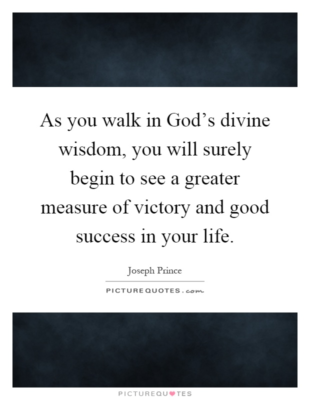 As you walk in God's divine wisdom, you will surely begin to see a greater measure of victory and good success in your life Picture Quote #1