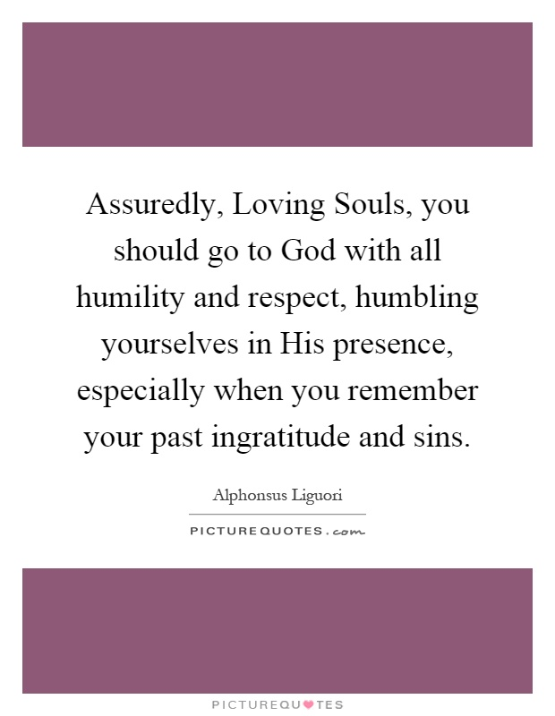 Assuredly, Loving Souls, you should go to God with all humility and respect, humbling yourselves in His presence, especially when you remember your past ingratitude and sins Picture Quote #1