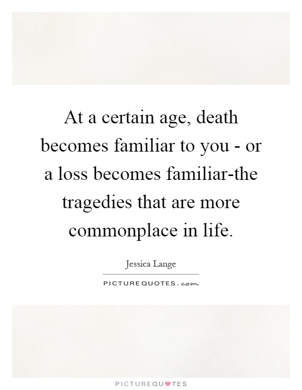 At a certain age, death becomes familiar to you - or a loss becomes familiar-the tragedies that are more commonplace in life Picture Quote #1