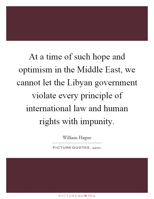 At a time of such hope and optimism in the Middle East, we cannot let the Libyan government violate every principle of international law and human rights with impunity Picture Quote #1