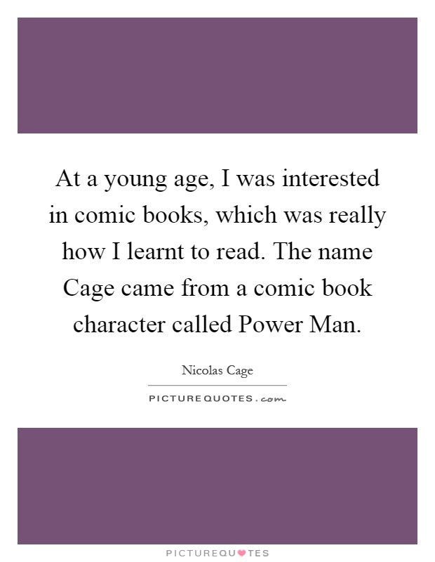 At a young age, I was interested in comic books, which was really how I learnt to read. The name Cage came from a comic book character called Power Man Picture Quote #1