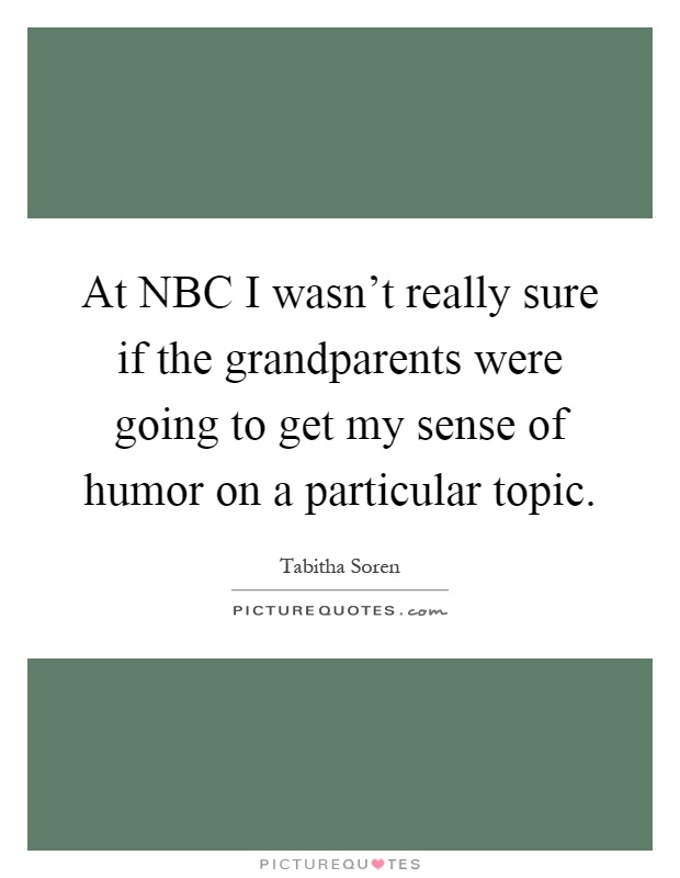 At NBC I wasn't really sure if the grandparents were going to get my sense of humor on a particular topic Picture Quote #1