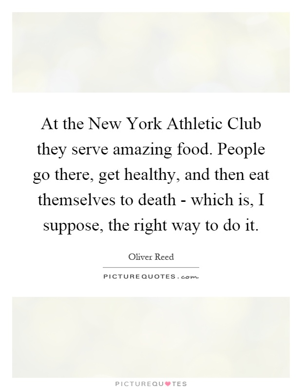 At the New York Athletic Club they serve amazing food. People go there, get healthy, and then eat themselves to death - which is, I suppose, the right way to do it Picture Quote #1