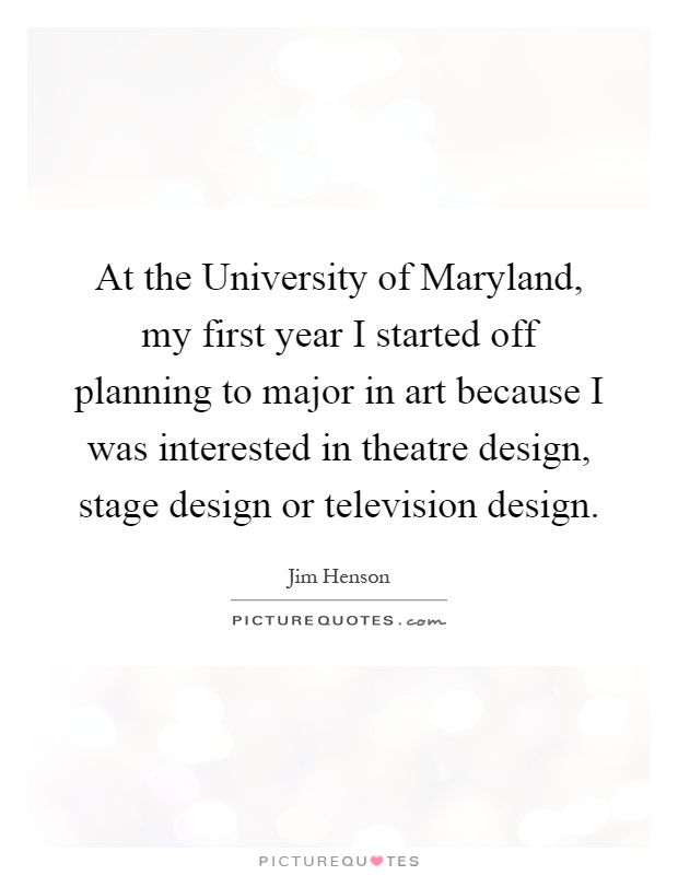 At the University of Maryland, my first year I started off planning to major in art because I was interested in theatre design, stage design or television design Picture Quote #1