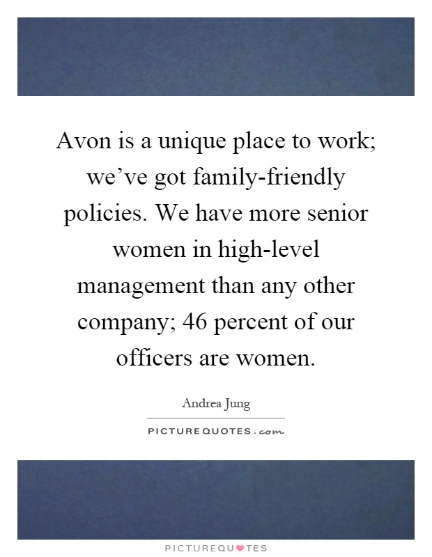 Avon is a unique place to work; we've got family-friendly policies. We have more senior women in high-level management than any other company; 46 percent of our officers are women Picture Quote #1