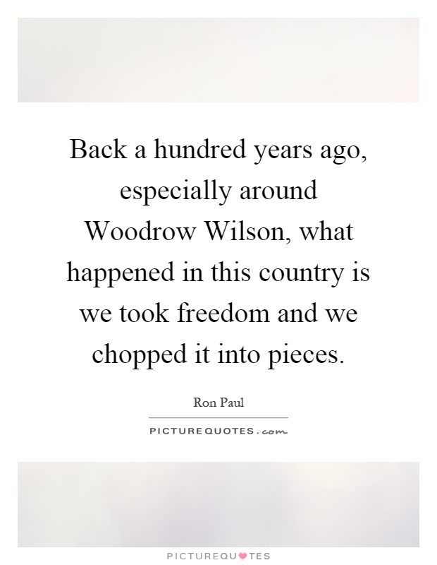 Back a hundred years ago, especially around Woodrow Wilson, what happened in this country is we took freedom and we chopped it into pieces Picture Quote #1