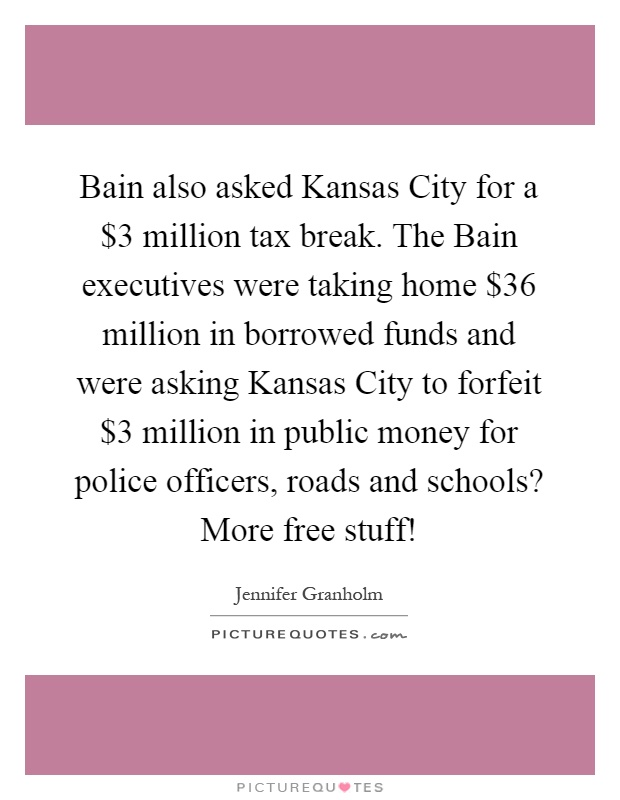 Bain also asked Kansas City for a $3 million tax break. The Bain executives were taking home $36 million in borrowed funds and were asking Kansas City to forfeit $3 million in public money for police officers, roads and schools? More free stuff! Picture Quote #1