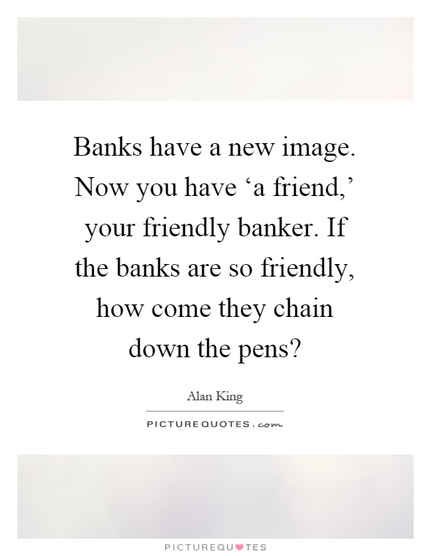 Banks have a new image. Now you have 'a friend,' your friendly banker. If the banks are so friendly, how come they chain down the pens? Picture Quote #1