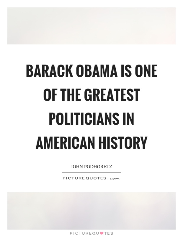 Barack Obama is one of the greatest politicians in American history Picture Quote #1