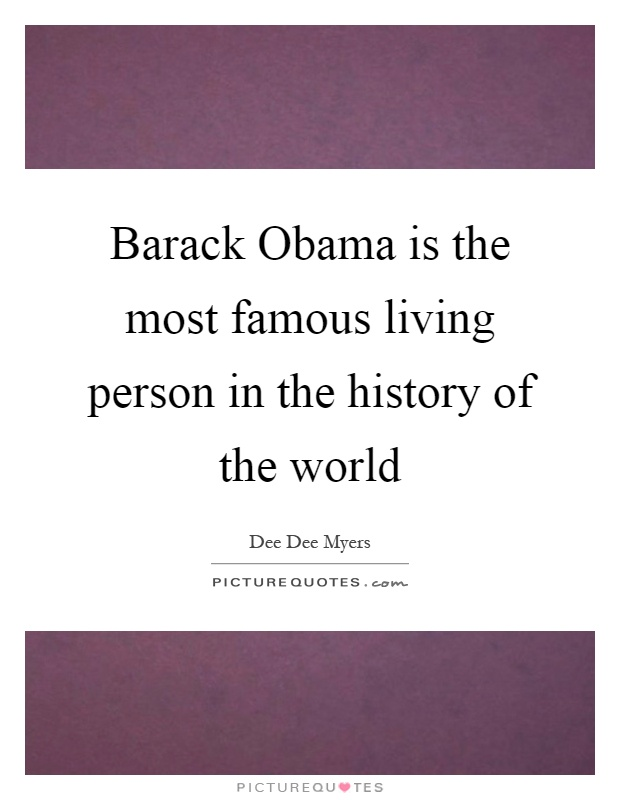 Barack Obama is the most famous living person in the history of the world Picture Quote #1