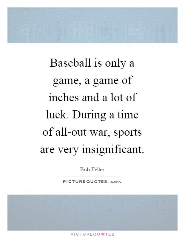 Baseball is only a game, a game of inches and a lot of luck. During a time of all-out war, sports are very insignificant Picture Quote #1